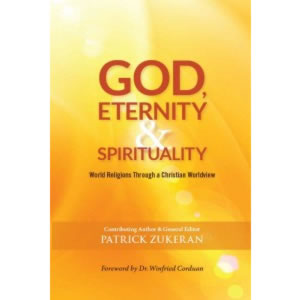 God, Eternity and Spirituality. World Religions Through a Christian Worldview - Patrick Zukeran